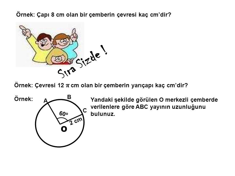 Örnek: Çapı 8 cm olan bir çemberin çevresi kaç cm'dir? Örnek: Çevresi 12 π cm olan bir çemberin yarıçapı kaç cm'dir? Sıra Sizde ! O Örnek: 2 cm 60 o A