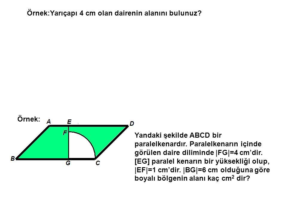 Örnek:Yarıçapı 4 cm olan dairenin alanını bulunuz? Örnek: Yandaki şekilde ABCD bir paralelkenardır. Paralelkenarın içinde görülen daire diliminde |FG|
