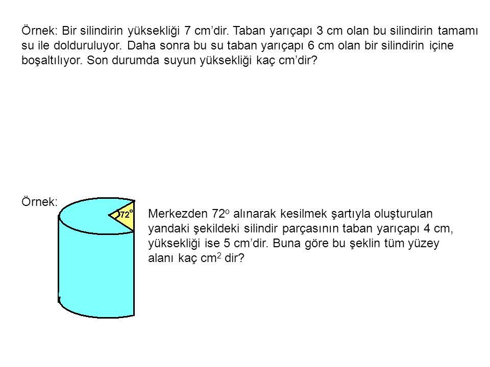 Örnek: Bir silindirin yüksekliği 7 cm'dir. Taban yarıçapı 3 cm olan bu silindirin tamamı su ile dolduruluyor. Daha sonra bu su taban yarıçapı 6 cm ola