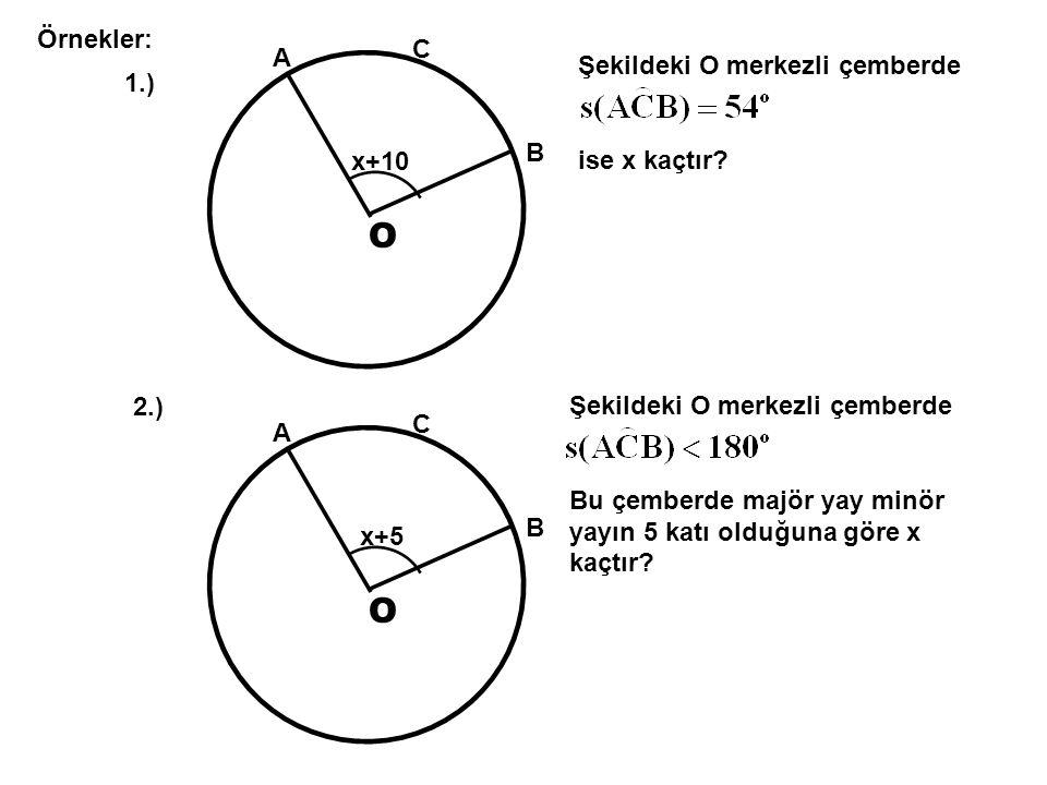 O Örnekler: A B C x+10 Şekildeki O merkezli çemberde ise x kaçtır? 1.) O A B C 2.) x+5 Şekildeki O merkezli çemberde Bu çemberde majör yay minör yayın