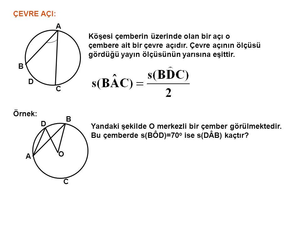 ÇEVRE AÇI: C B A Köşesi çemberin üzerinde olan bir açı o çembere ait bir çevre açıdır. Çevre açının ölçüsü gördüğü yayın ölçüsünün yarısına eşittir. D