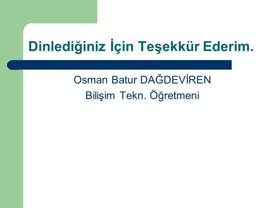 Dinlediğiniz İçin Teşekkür Ederim. Osman Batur DAĞDEVİREN Bilişim Tekn. Öğretmeni