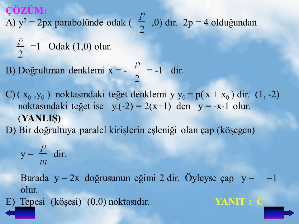 ÇÖZÜM: A) y 2 = 2px parabolünde odak (,0) dır.2p = 4 olduğundan =1 Odak (1,0) olur.