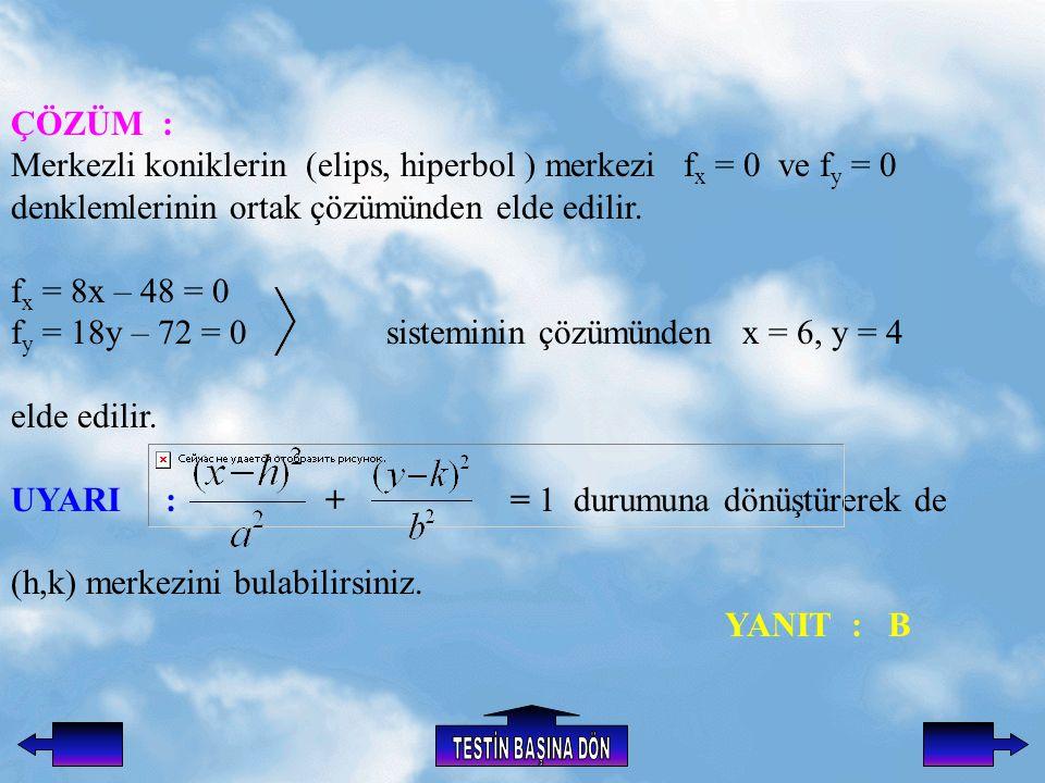 ÇÖZÜM : Merkezli koniklerin (elips, hiperbol ) merkezi f x = 0 ve f y = 0 denklemlerinin ortak çözümünden elde edilir.