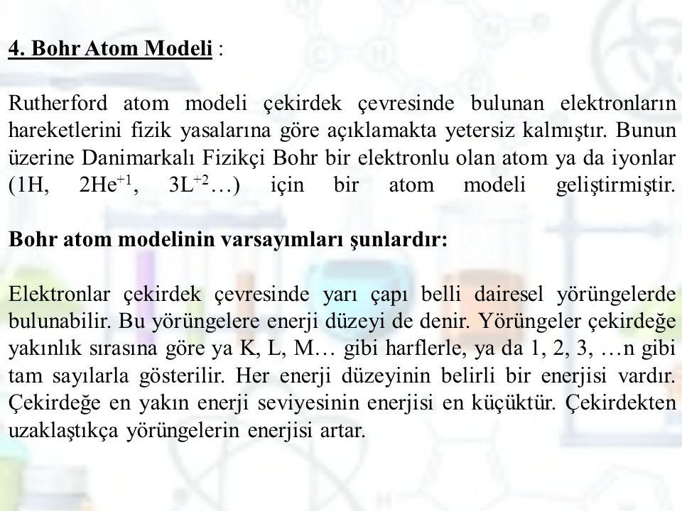 4. Bohr Atom Modeli : Rutherford atom modeli çekirdek çevresinde bulunan elektronların hareketlerini fizik yasalarına göre açıklamakta yetersiz kalmış