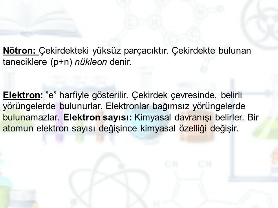"""Nötron: Çekirdekteki yüksüz parçacıktır. Çekirdekte bulunan taneciklere (p+n) nükleon denir. Elektron: """"e"""" harfiyle gösterilir. Çekirdek çevresinde, b"""