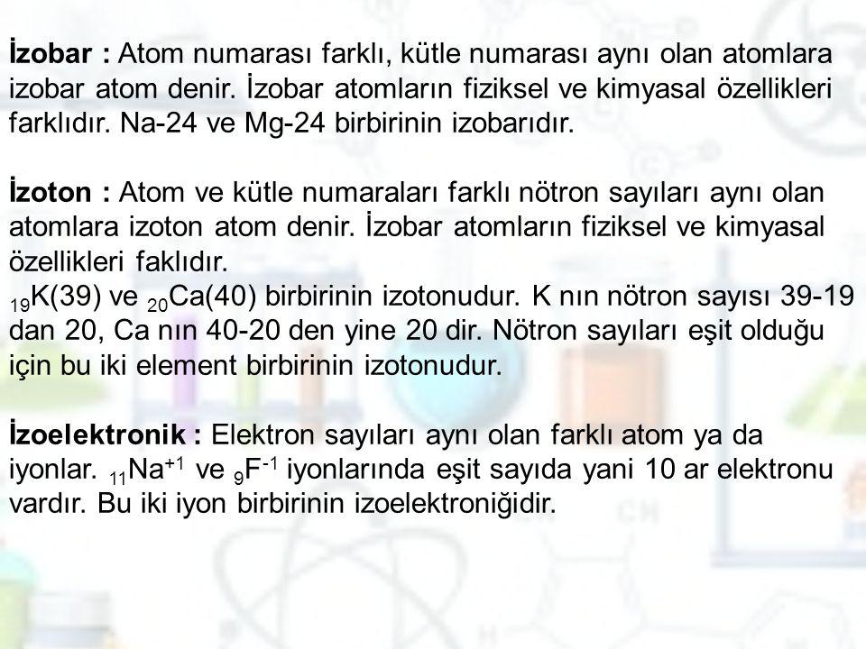 İzobar : Atom numarası farklı, kütle numarası aynı olan atomlara izobar atom denir. İzobar atomların fiziksel ve kimyasal özellikleri farklıdır. Na-24