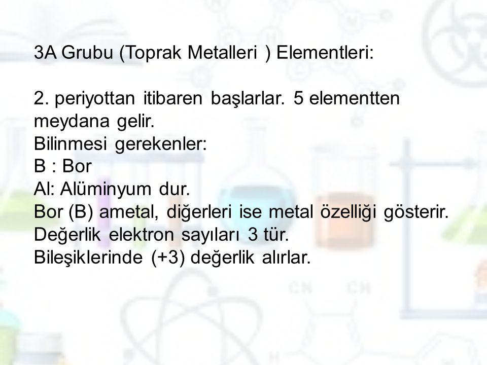 3A Grubu (Toprak Metalleri ) Elementleri: 2. periyottan itibaren başlarlar. 5 elementten meydana gelir. Bilinmesi gerekenler: B : Bor Al: Alüminyum du