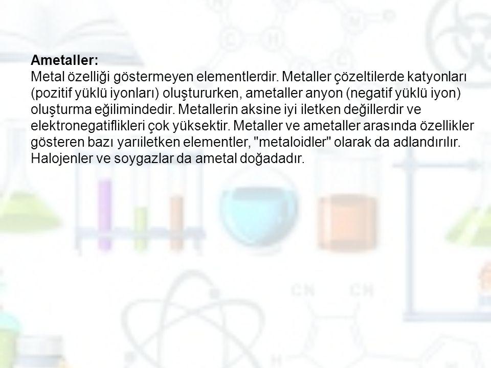 Ametaller: Metal özelliği göstermeyen elementlerdir. Metaller çözeltilerde katyonları (pozitif yüklü iyonları) oluştururken, ametaller anyon (negatif
