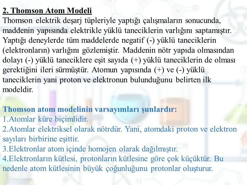 2. Thomson Atom Modeli Thomson elektrik deşarj tüpleriyle yaptığı çalışmaların sonucunda, maddenin yapısında elektrikle yüklü taneciklerin varlığını s