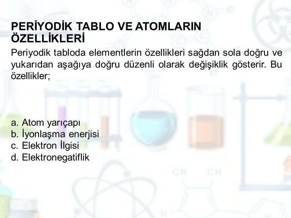 PERİYODİK TABLO VE ATOMLARIN ÖZELLİKLERİ Periyodik tabloda elementlerin özellikleri sağdan sola doğru ve yukarıdan aşağıya doğru düzenli olarak değişi