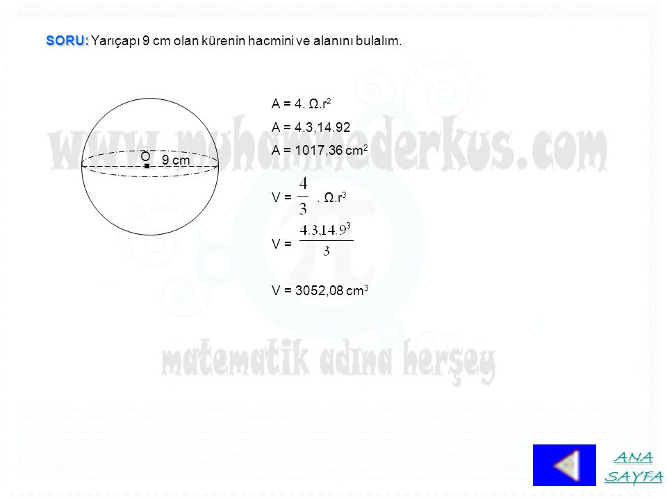 SORU: SORU: Yarıçapı 9 cm olan kürenin hacmini ve alanını bulalım.. O 9 cm A = 4. Ω.r 2 A = 4.3,14.92 A = 1017,36 cm 2 V =. Ω.r 3 V = V = 3052,08 cm 3