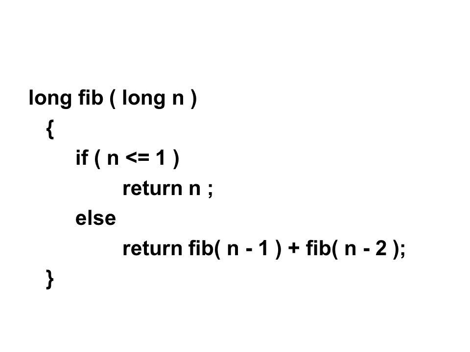 long fib ( long n ) { if ( n <= 1 ) return n ; else return fib( n - 1 ) + fib( n - 2 ); }