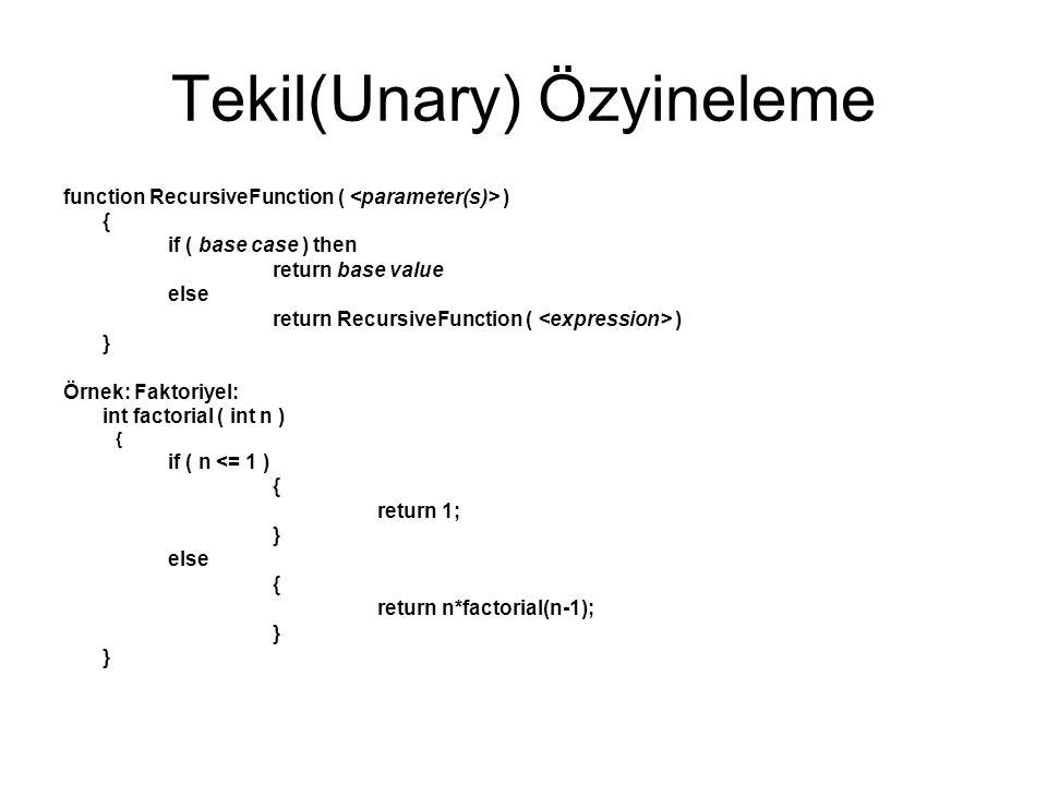 Tekil(Unary) Özyineleme function RecursiveFunction ( ) { if ( base case ) then return base value else return RecursiveFunction ( ) } Örnek: Faktoriyel: int factorial ( int n ) { if ( n <= 1 ) { return 1; } else { return n*factorial(n-1); }