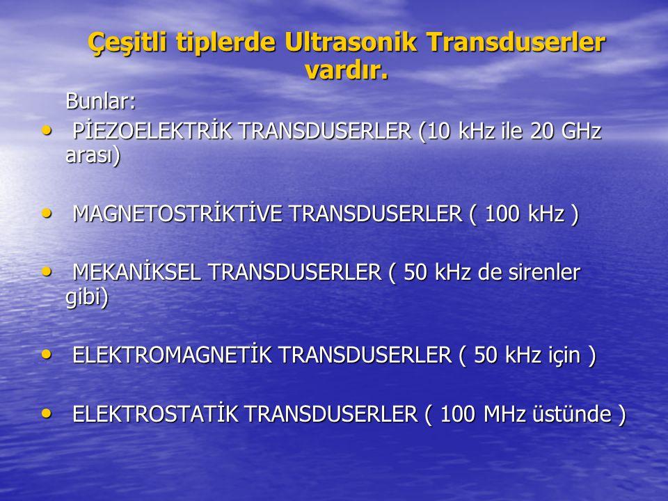 Çeşitli tiplerde Ultrasonik Transduserler vardır. Bunlar: PİEZOELEKTRİK TRANSDUSERLER (10 kHz ile 20 GHz arası) PİEZOELEKTRİK TRANSDUSERLER (10 kHz il