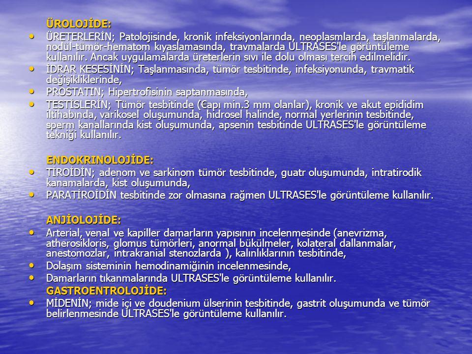 ÜROLOJİDE: ÜRETERLERİN; Patolojisinde, kronik infeksiyonlarında, neoplasmlarda, taşlanmalarda, nodül-tümör-hematom kıyaslamasında, travmalarda ULTRASE