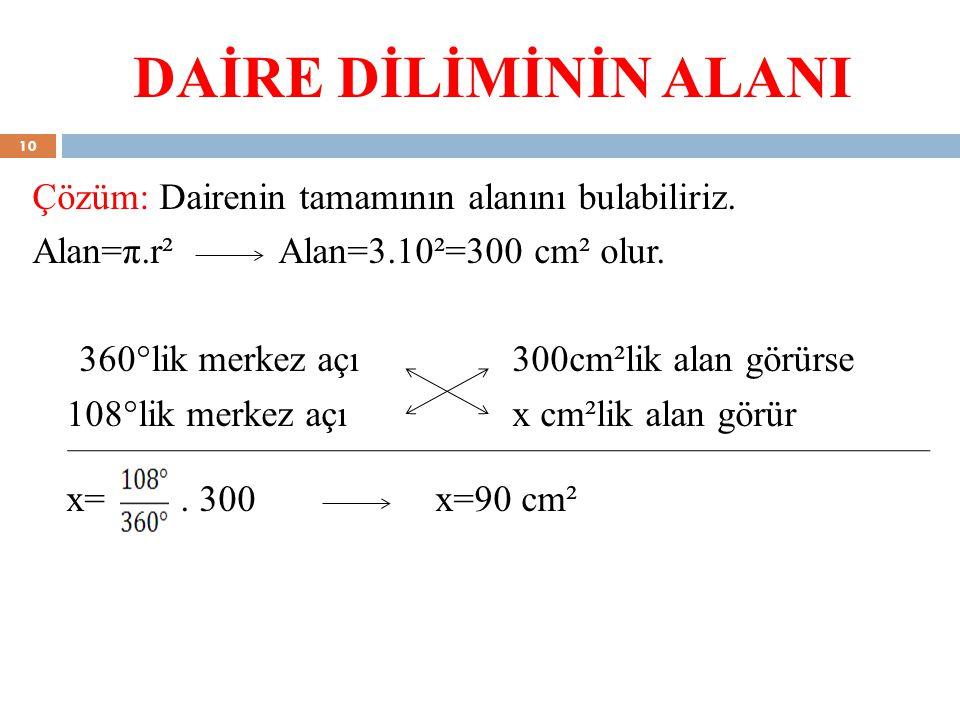 DAİRE DİLİMİNİN ALANI Çözüm: Dairenin tamamının alanını bulabiliriz. Alan=π.r² Alan=3.10²=300 cm² olur. 360°lik merkez açı 300cm²lik alan görürse 108°