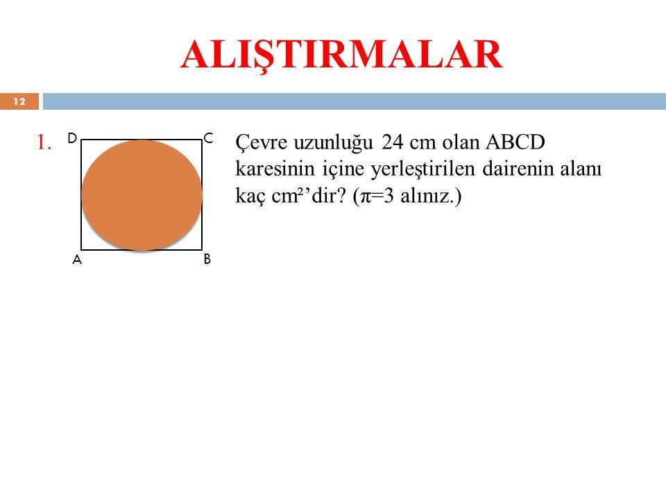 ALIŞTIRMALAR 1.Çevre uzunluğu 24 cm olan ABCD karesinin içine yerleştirilen dairenin alanı kaç cm²'dir? (π=3 alınız.) C BA D 12