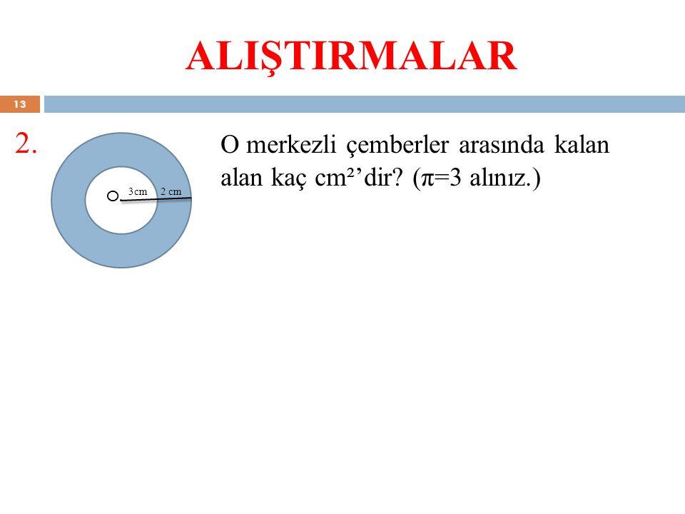 ALIŞTIRMALAR 2. O merkezli çemberler arasında kalan alan kaç cm²'dir? (π=3 alınız.) O. 3cm2 cm 13