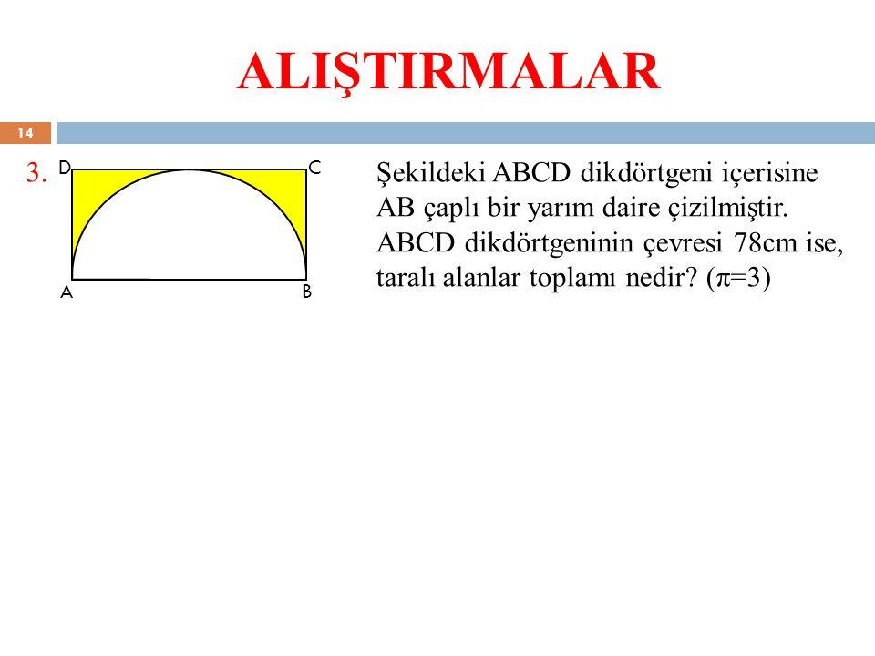 ALIŞTIRMALAR 3.Şekildeki ABCD dikdörtgeni içerisine AB çaplı bir yarım daire çizilmiştir. ABCD dikdörtgeninin çevresi 78cm ise, taralı alanlar toplamı