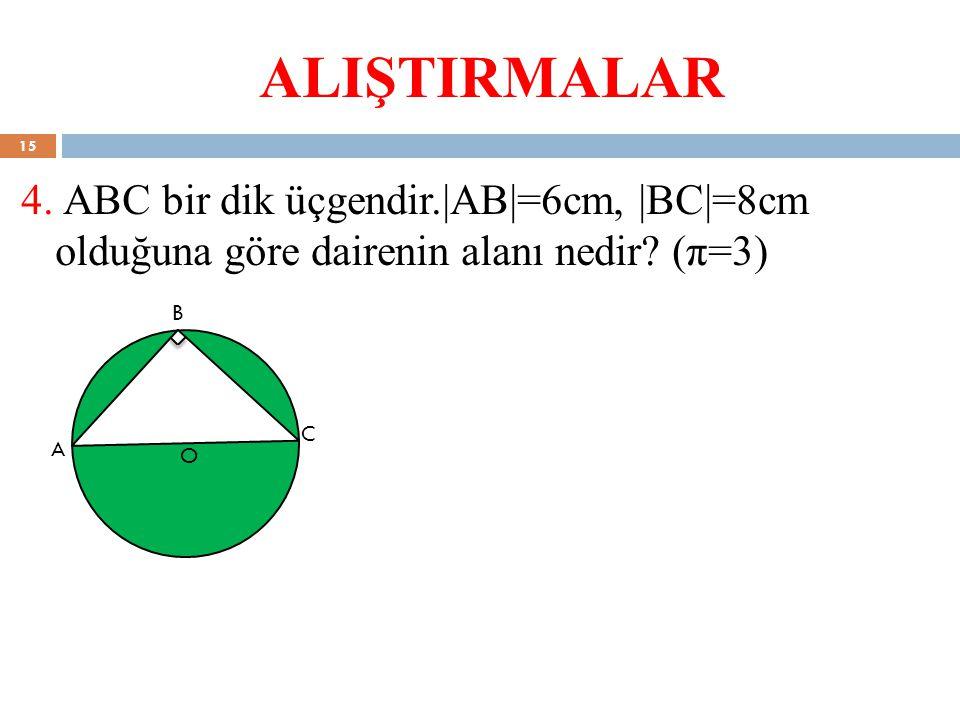 ALIŞTIRMALAR 4. ABC bir dik üçgendir.|AB|=6cm, |BC|=8cm olduğuna göre dairenin alanı nedir? (π=3) A B C O 15