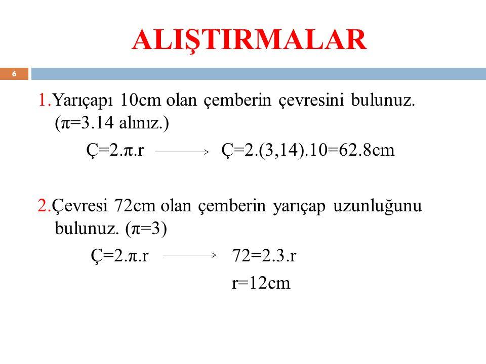 ALIŞTIRMALAR 1.Yarıçapı 10cm olan çemberin çevresini bulunuz. (π=3.14 alınız.) Ç=2.π.r Ç=2.(3,14).10=62.8cm 2.Çevresi 72cm olan çemberin yarıçap uzunl