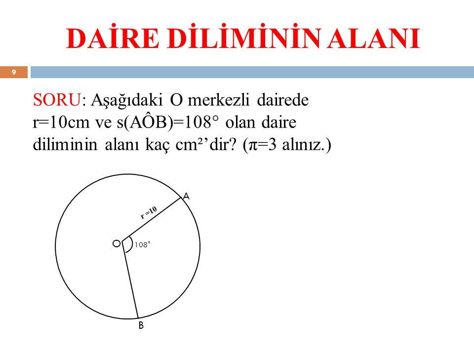 DAİRE DİLİMİNİN ALANI SORU: Aşağıdaki O merkezli dairede r=10cm ve s(AÔB)=108° olan daire diliminin alanı kaç cm²'dir? (π=3 alınız.) r =10 A B O 108°