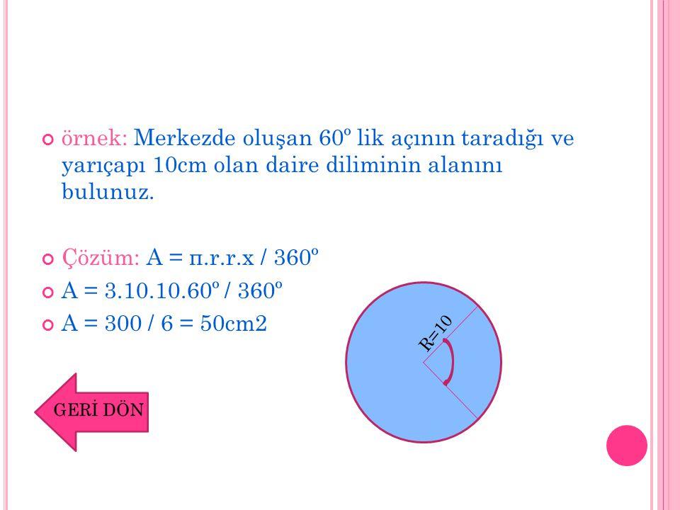 örnek: Merkezde oluşan 60º lik açının taradığı ve yarıçapı 10cm olan daire diliminin alanını bulunuz. Çözüm: A = π.r.r.x / 360º A = 3.10.10.60º / 360º