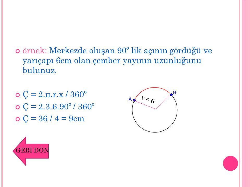 örnek: Merkezde oluşan 90º lik açının gördüğü ve yarıçapı 6cm olan çember yayının uzunluğunu bulunuz. Ç = 2.π.r.x / 360º Ç = 2.3.6.90º / 360º Ç = 36 /
