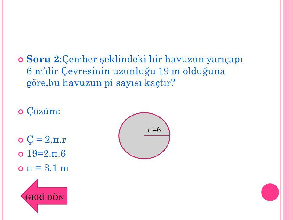 Soru 2 :Çember şeklindeki bir havuzun yarıçapı 6 m'dir Çevresinin uzunluğu 19 m olduğuna göre,bu havuzun pi sayısı kaçtır? Çözüm: Ç = 2.π.r 19=2.π.6 π