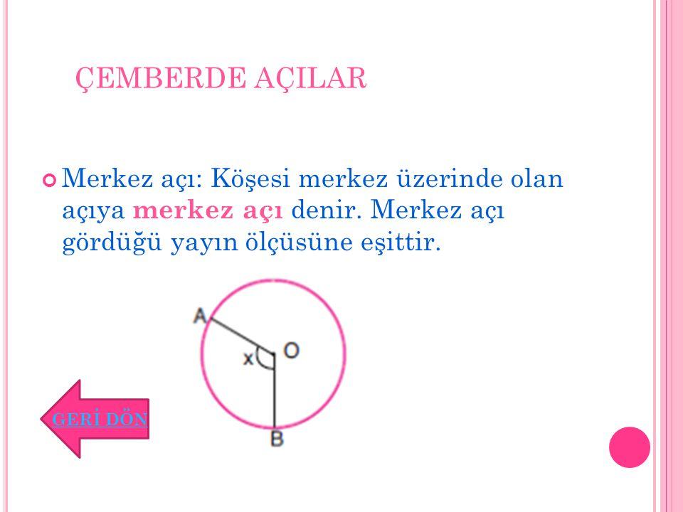 ÇEMBERDE AÇILAR Merkez açı: Köşesi merkez üzerinde olan açıya merkez açı denir. Merkez açı gördüğü yayın ölçüsüne eşittir. GERİ DÖN