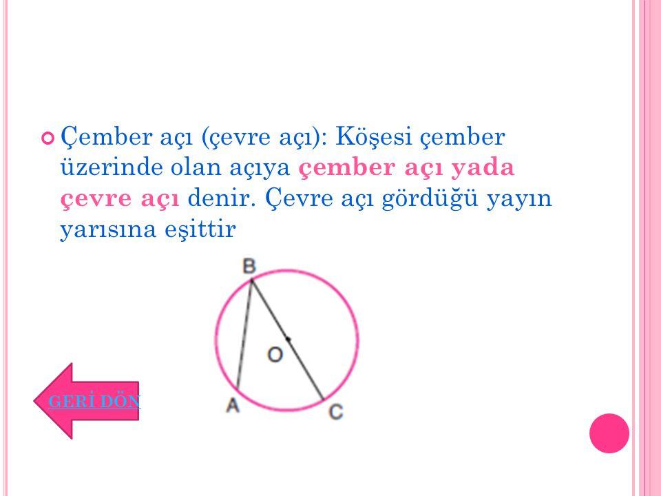 Çember açı (çevre açı): Köşesi çember üzerinde olan açıya çember açı yada çevre açı denir. Çevre açı gördüğü yayın yarısına eşittir GERİ DÖN