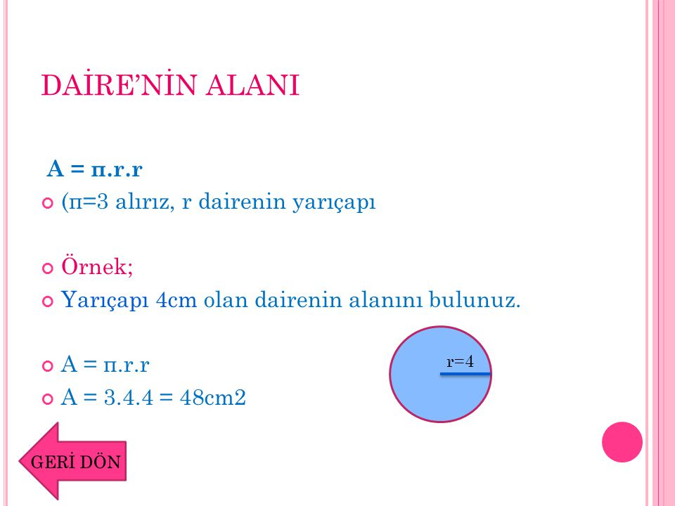 DAİRE'NİN ALANI A = π.r.r (π=3 alırız, r dairenin yarıçapı Örnek; Yarıçapı 4cm olan dairenin alanını bulunuz. A = π.r.r A = 3.4.4 = 48cm2 r=4