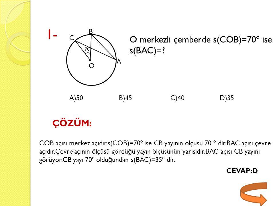1- C B A O O merkezli çemberde s(COB)=70º ise s(BAC)=? ÇÖZÜM:. 70º COB açısı merkez açıdır.s(COB)=70º ise CB yayının ölçüsü 70 º dir.BAC açısı çevre a