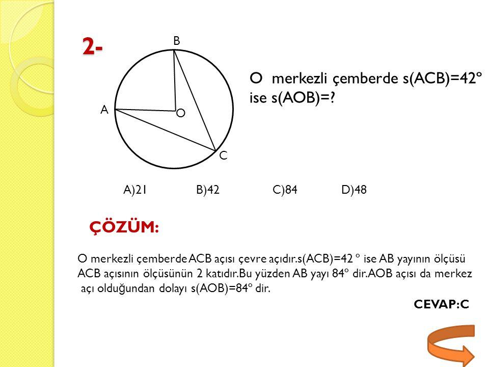 2- A B C O O merkezli çemberde s(ACB)=42º ise s(AOB)=? ÇÖZÜM: O merkezli çemberde ACB açısı çevre açıdır.s(ACB)=42 º ise AB yayının ölçüsü ACB açısını