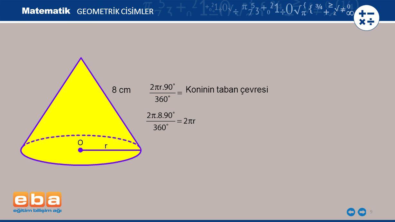 9 GEOMETRİK CİSİMLER Koninin taban çevresi O r 8 cm