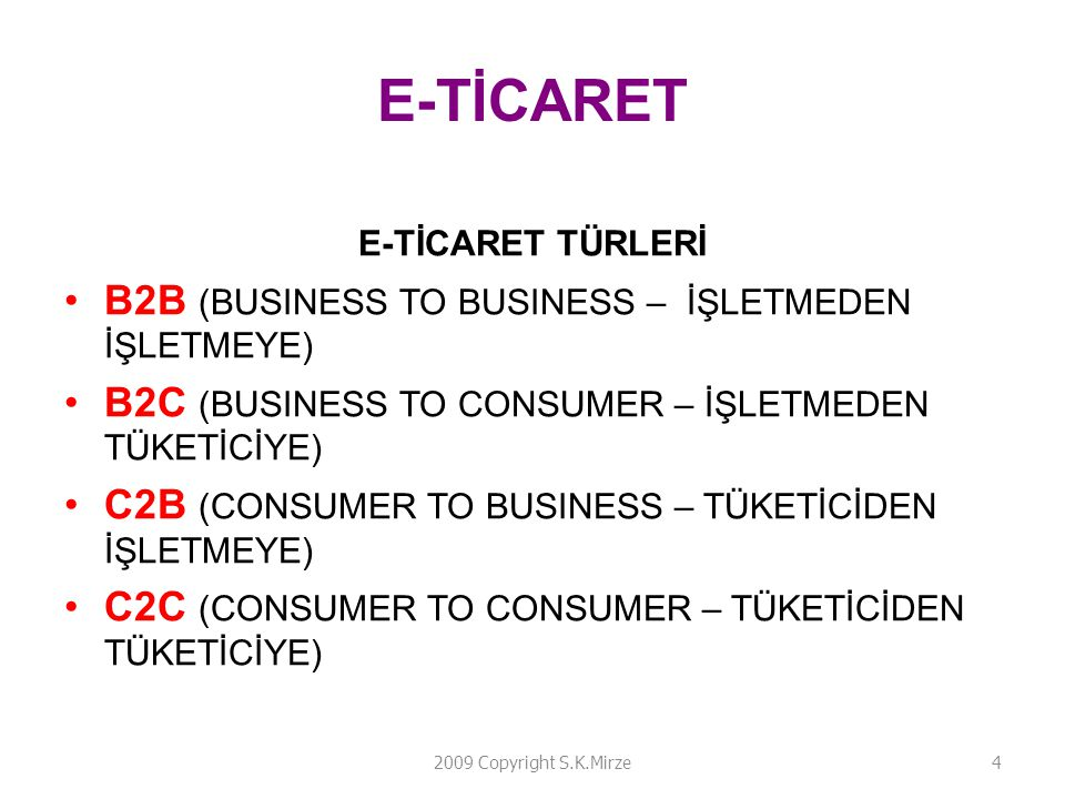 E-TİCARET E-TİCARET TÜRLERİ B2B (BUSINESS TO BUSINESS – İŞLETMEDEN İŞLETMEYE) B2C (BUSINESS TO CONSUMER – İŞLETMEDEN TÜKETİCİYE) C2B (CONSUMER TO BUSINESS – TÜKETİCİDEN İŞLETMEYE) C2C (CONSUMER TO CONSUMER – TÜKETİCİDEN TÜKETİCİYE) 2009 Copyright S.K.Mirze4