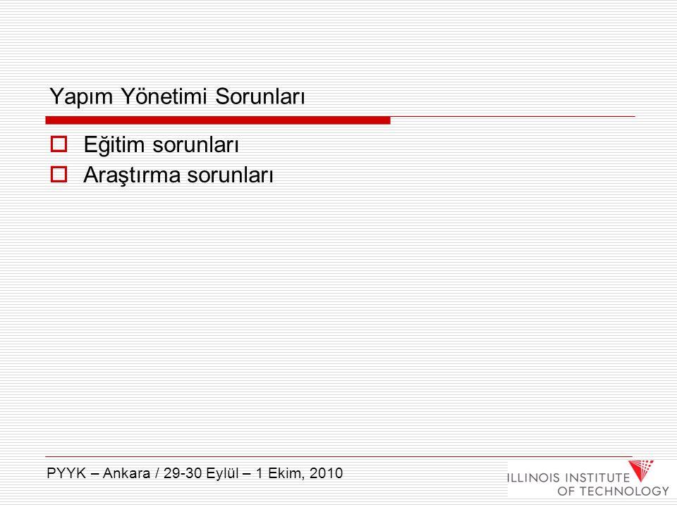 Yapım Yönetimi Sorunları  Eğitim sorunları  Araştırma sorunları PYYK – Ankara / 29-30 Eylül – 1 Ekim, 2010