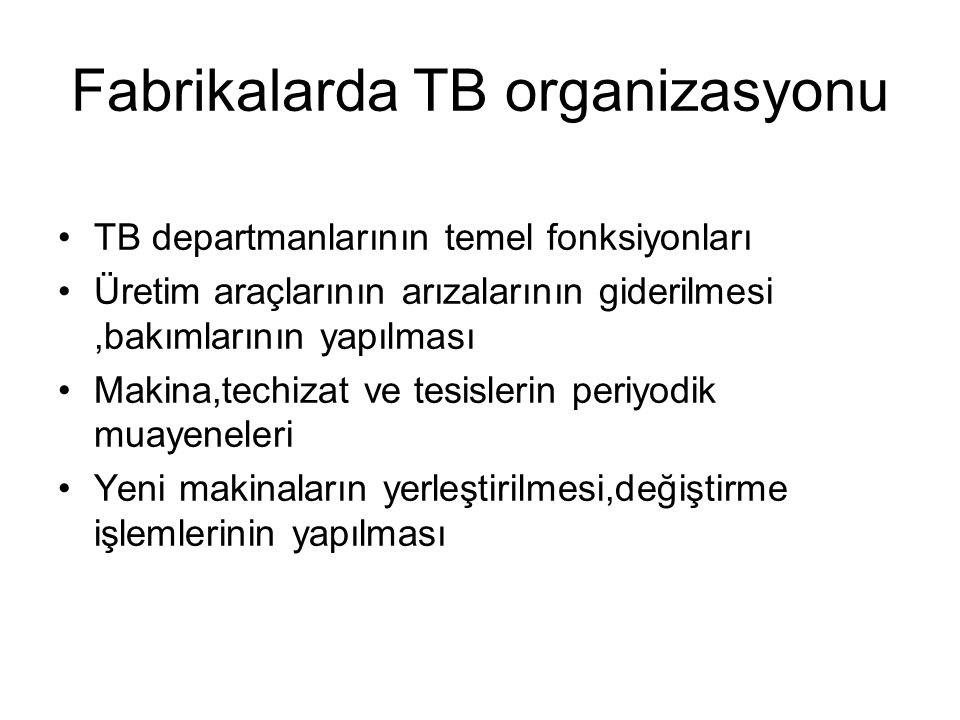 Büyük bir imalat işletmesinde TB organizasyon yapısı Fabrika müdürü imalat Tamir-bakımTb planlama Bakım müh Endüstri mühüpk Tesis bk İş hazırlama Ustabaşı Mak tamircisi yağcı Temizlik-koruma Ustabaşı Borucu tesisatcı Ustabaşı Marangoz Boyacı kaynakçı Ostabaşı Elektrikçi sargıcı Ustabaşı Motor vinç