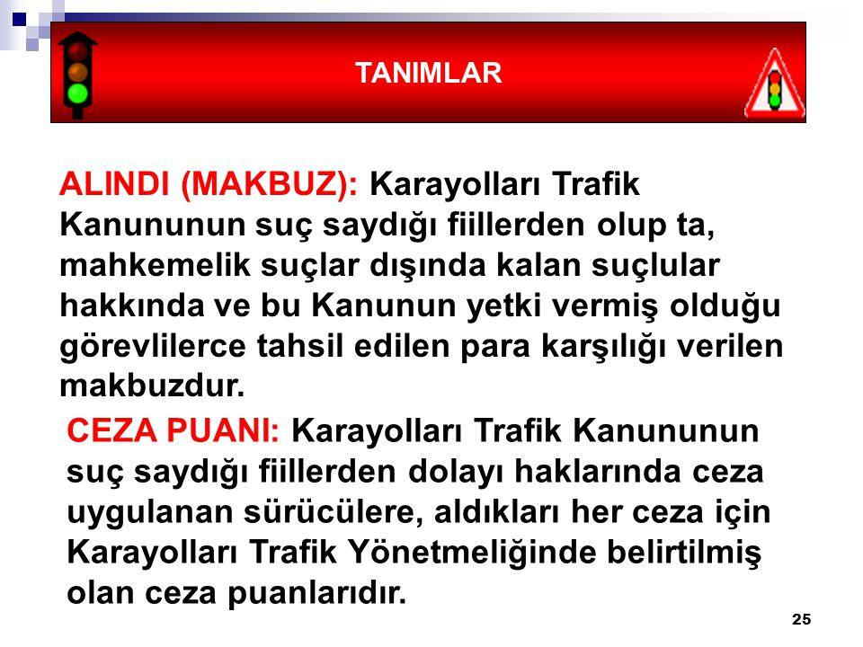 25 TANIMLAR ALINDI (MAKBUZ): Karayolları Trafik Kanununun suç saydığı fiillerden olup ta, mahkemelik suçlar dışında kalan suçlular hakkında ve bu Kanu