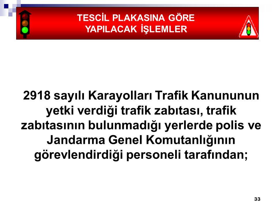 33 TESCİL PLAKASINA GÖRE YAPILACAK İŞLEMLER 2918 sayılı Karayolları Trafik Kanununun yetki verdiği trafik zabıtası, trafik zabıtasının bulunmadığı yer
