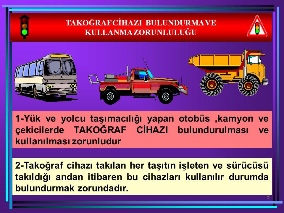 8 TAKOĞRAF CİHAZI BULUNDURMA VE KULLANMA ZORUNLULUĞU 1-Yük ve yolcu taşımacılığı yapan otobüs,kamyon ve çekicilerde TAKOĞRAF CİHAZI bulundurulması ve