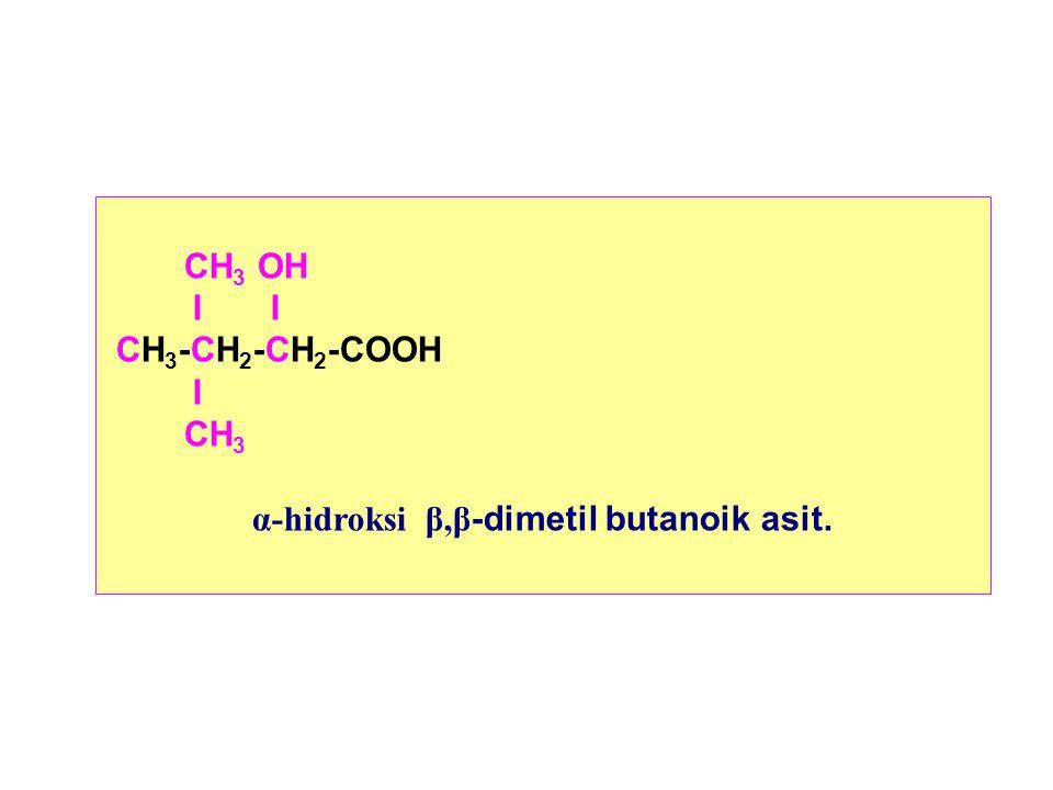 CH 3 OH I I CH 3 -CH 2 -CH 2 -COOH I CH 3 α-hidroksi β,β -dimetil butanoik asit.