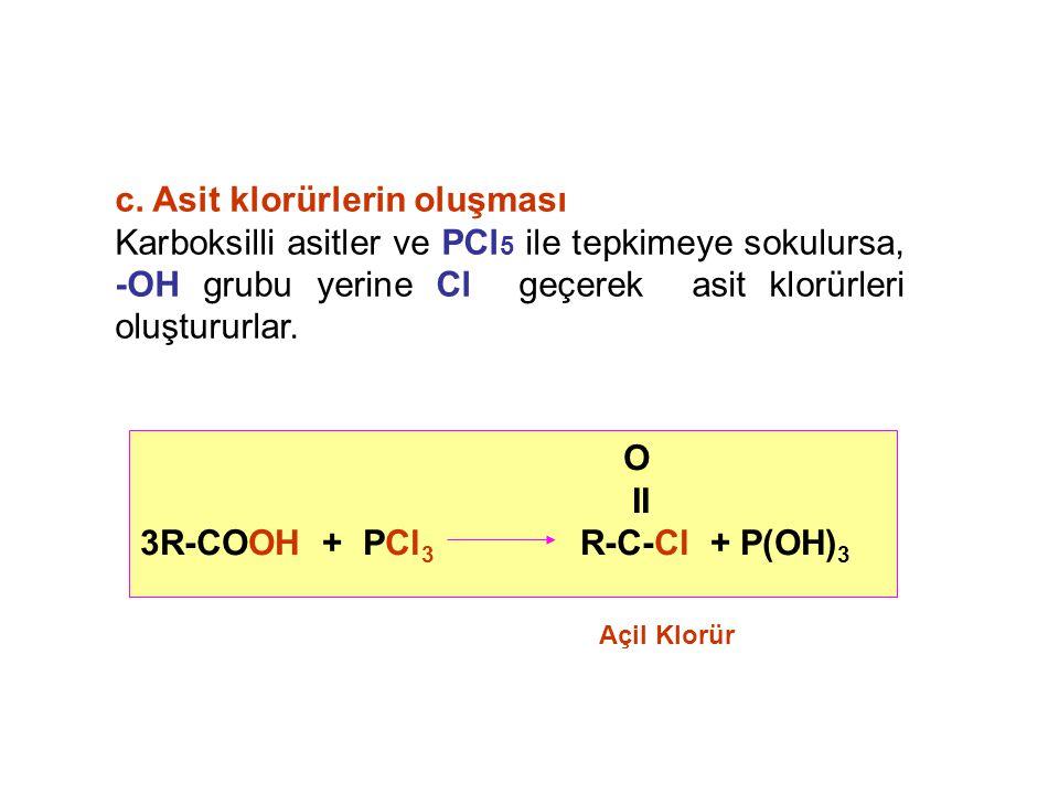 c. Asit klorürlerin oluşması Karboksilli asitler ve PCl 5 ile tepkimeye sokulursa, -OH grubu yerine Cl geçerek asit klorürleri oluştururlar. O II 3R-C