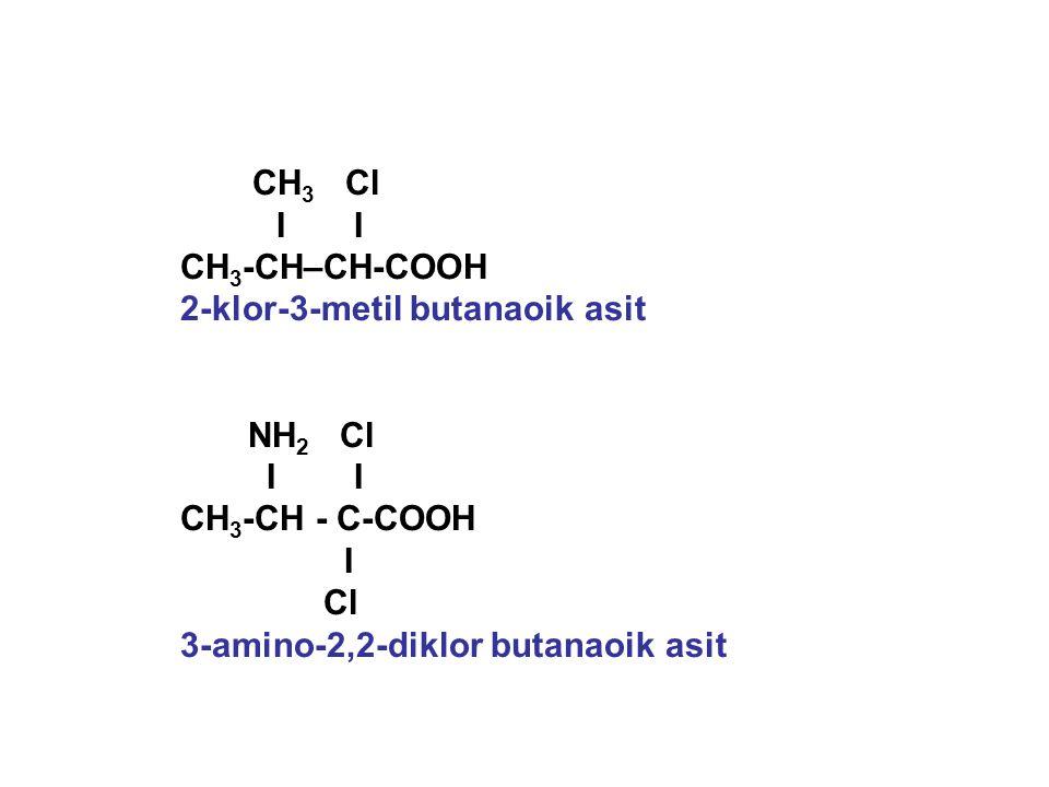 CH 3 Cl I I CH 3 -CH–CH-COOH 2-klor-3-metil butanaoik asit NH 2 Cl I I CH 3 -CH - C-COOH I Cl 3-amino-2,2-diklor butanaoik asit