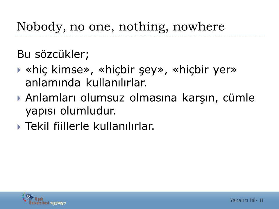 Nobody, no one, nothing, nowhere Bu sözcükler;  «hiç kimse», «hiçbir şey», «hiçbir yer» anlamında kullanılırlar.  Anlamları olumsuz olmasına karşın,