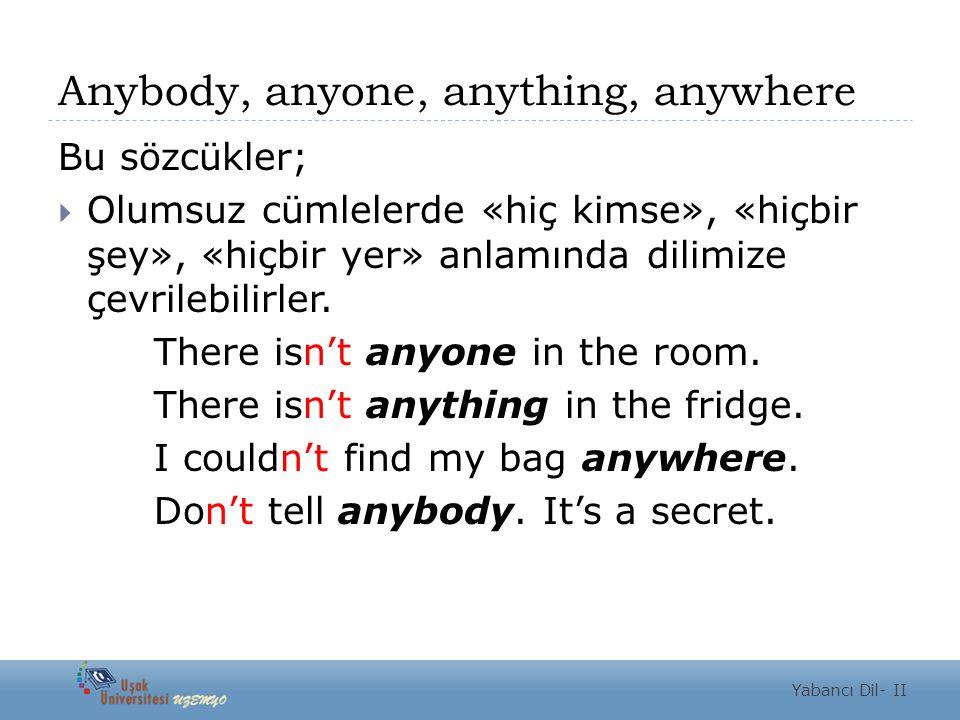 Anybody, anyone, anything, anywhere Bu sözcükler;  Olumsuz cümlelerde «hiç kimse», «hiçbir şey», «hiçbir yer» anlamında dilimize çevrilebilirler. The