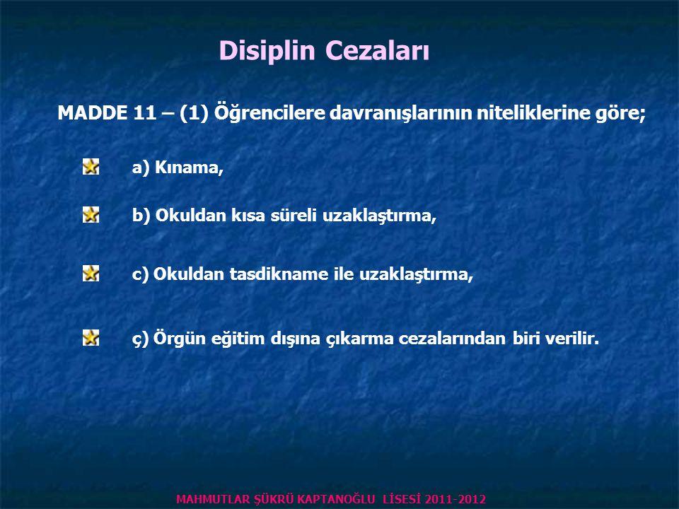 Disiplin Cezaları MADDE 11 – (1) Öğrencilere davranışlarının niteliklerine göre; a) Kınama, b) Okuldan kısa süreli uzaklaştırma, c) Okuldan tasdikname ile uzaklaştırma, ç) Örgün eğitim dışına çıkarma cezalarından biri verilir.