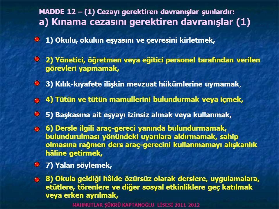 MADDE 12 – (1) Cezayı gerektiren davranışlar şunlardır: a) Kınama cezasını gerektiren davranışlar (1) 1) Okulu, okulun eşyasını ve çevresini kirletmek, 2) Yönetici, öğretmen veya eğitici personel tarafından verilen görevleri yapmamak, 3) Kılık-kıyafete ilişkin mevzuat hükümlerine uymamak, 4) Tütün ve tütün mamullerini bulundurmak veya içmek, 5) Başkasına ait eşyayı izinsiz almak veya kullanmak, 6) Dersle ilgili araç-gereci yanında bulundurmamak, bulundurulması yönündeki uyarılara aldırmamak, sahip olmasına rağmen ders araç-gerecini kullanmamayı alışkanlık hâline getirmek, 7) Yalan söylemek, 8) Okula geldiği hâlde özürsüz olarak derslere, uygulamalara, etütlere, törenlere ve diğer sosyal etkinliklere geç katılmak veya erken ayrılmak, MAHMUTLAR ŞÜKRÜ KAPTANOĞLU LİSESİ 2011-2012