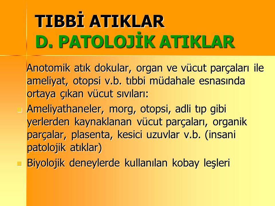 TIBBİ ATIKLAR D. PATOLOJİK ATIKLAR Anotomik atık dokular, organ ve vücut parçaları ile ameliyat, otopsi v.b. tıbbi müdahale esnasında ortaya çıkan vüc